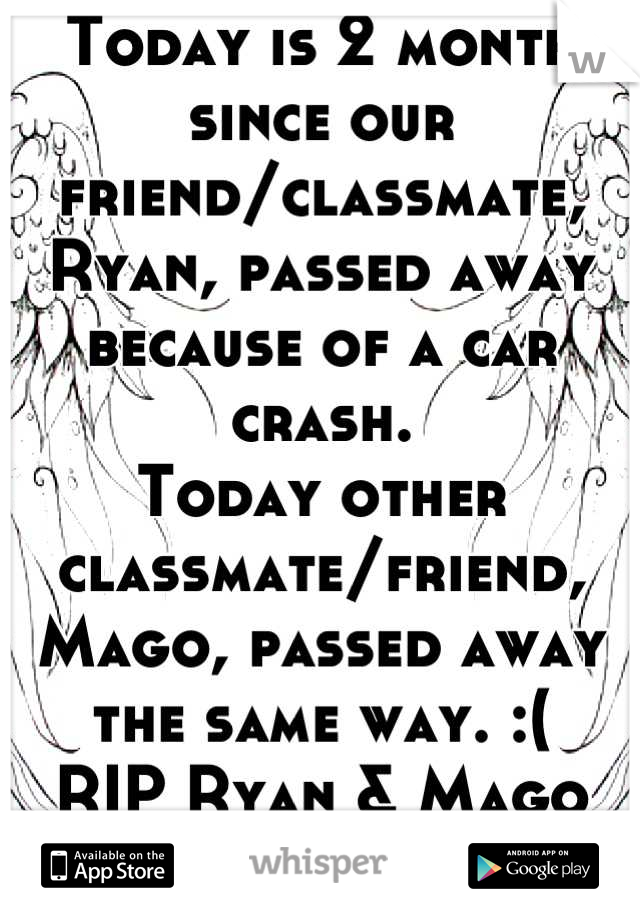Today is 2 month since our friend/classmate, Ryan, passed away because of a car crash.  Today other classmate/friend, Mago, passed away the same way. :( RIP Ryan & Mago C/o 2013 <3 you!