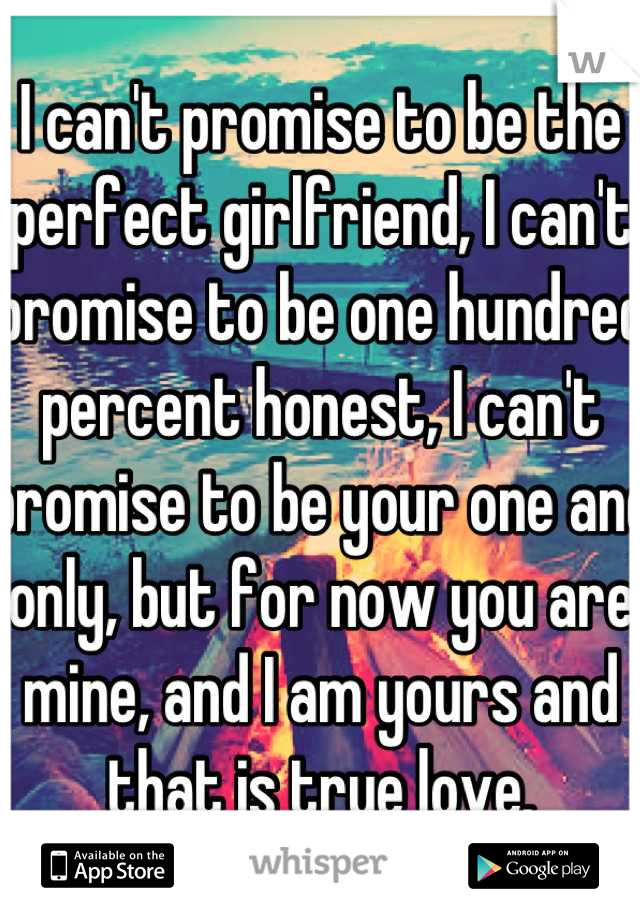 I can't promise to be the perfect girlfriend, I can't promise to be one hundred percent honest, I can't promise to be your one and only, but for now you are mine, and I am yours and that is true love.