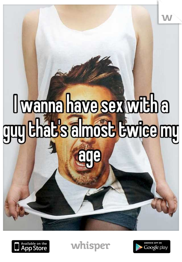 I wanna have sex with a guy that's almost twice my age