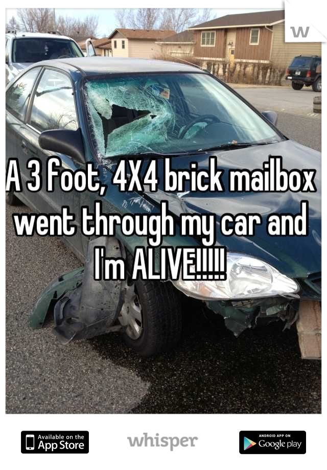 A 3 foot, 4X4 brick mailbox went through my car and I'm ALIVE!!!!!