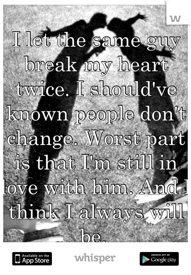 I let the same guy break my heart twice. I should've known people don't change. Worst part is that I'm still in love with him. And I think I always will be.