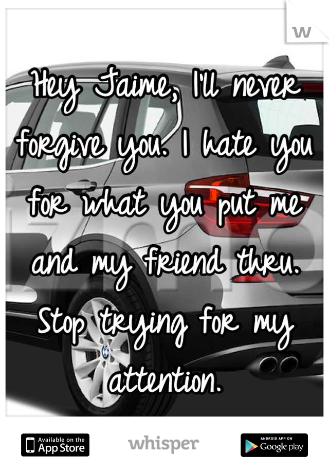 Hey Jaime, I'll never forgive you. I hate you for what you put me and my friend thru. Stop trying for my attention.