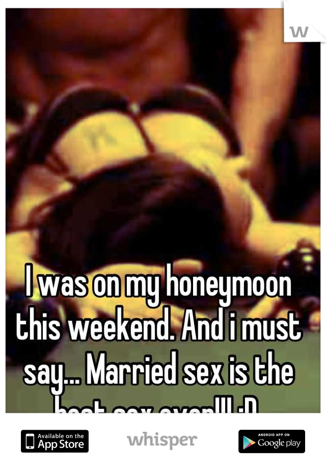 I was on my honeymoon this weekend. And i must say... Married sex is the best sex ever!!! :D