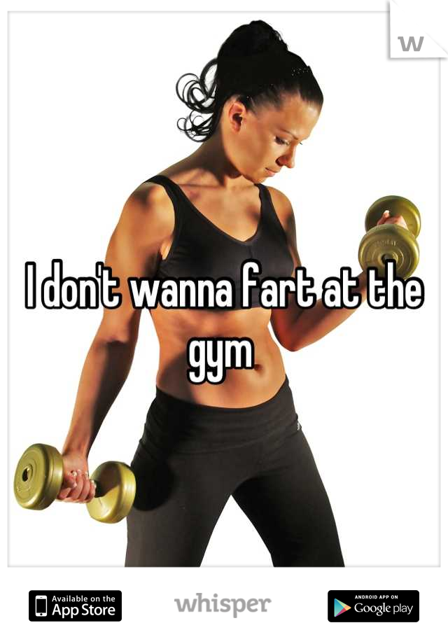 I don't wanna fart at the gym