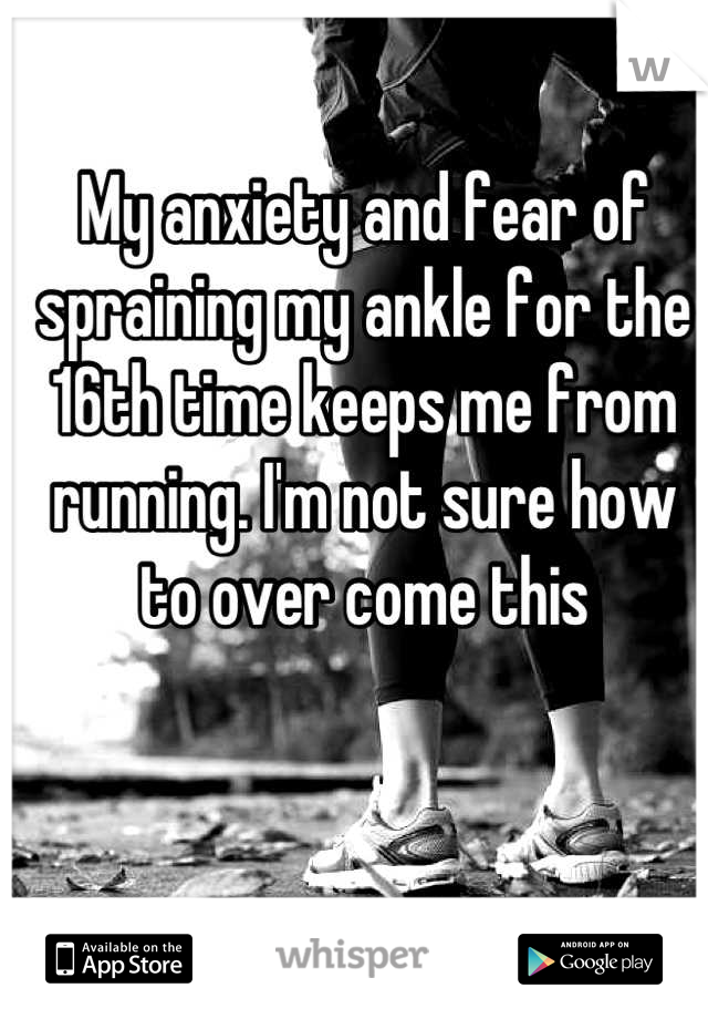 My anxiety and fear of spraining my ankle for the 16th time keeps me from running. I'm not sure how to over come this