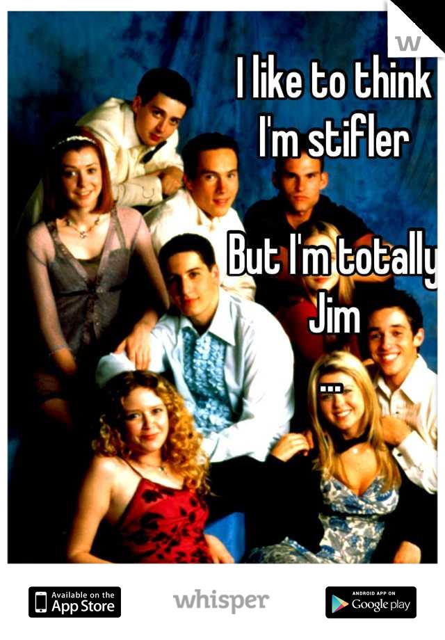 I like to think  I'm stifler   But I'm totally  Jim  ...
