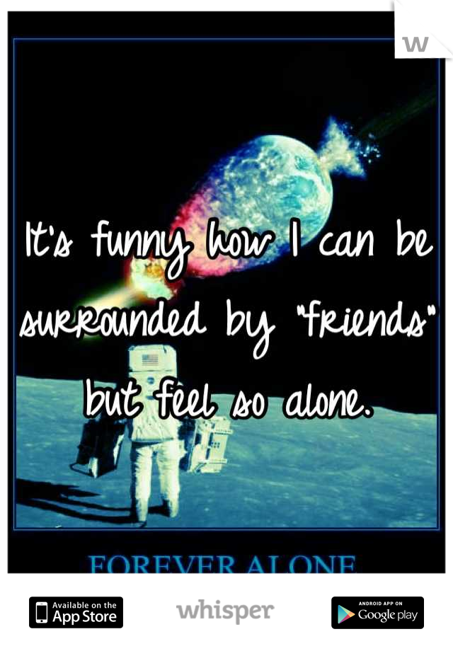 """It's funny how I can be surrounded by """"friends"""" but feel so alone."""