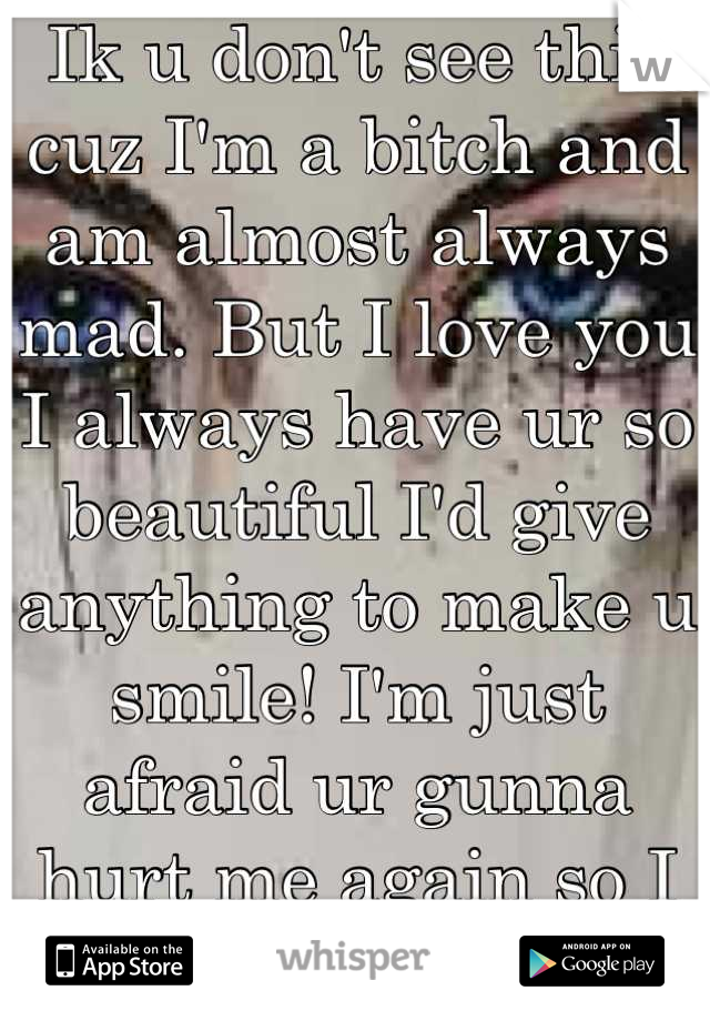 Ik u don't see this cuz I'm a bitch and am almost always mad. But I love you I always have ur so beautiful I'd give anything to make u smile! I'm just afraid ur gunna hurt me again so I act stupidity