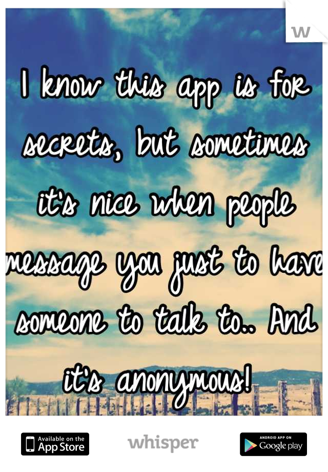 I know this app is for secrets, but sometimes it's nice when people message you just to have someone to talk to.. And it's anonymous!