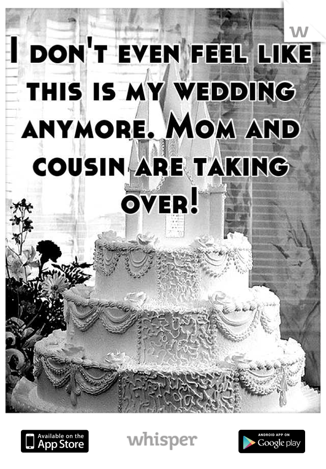 I don't even feel like this is my wedding anymore. Mom and cousin are taking over!