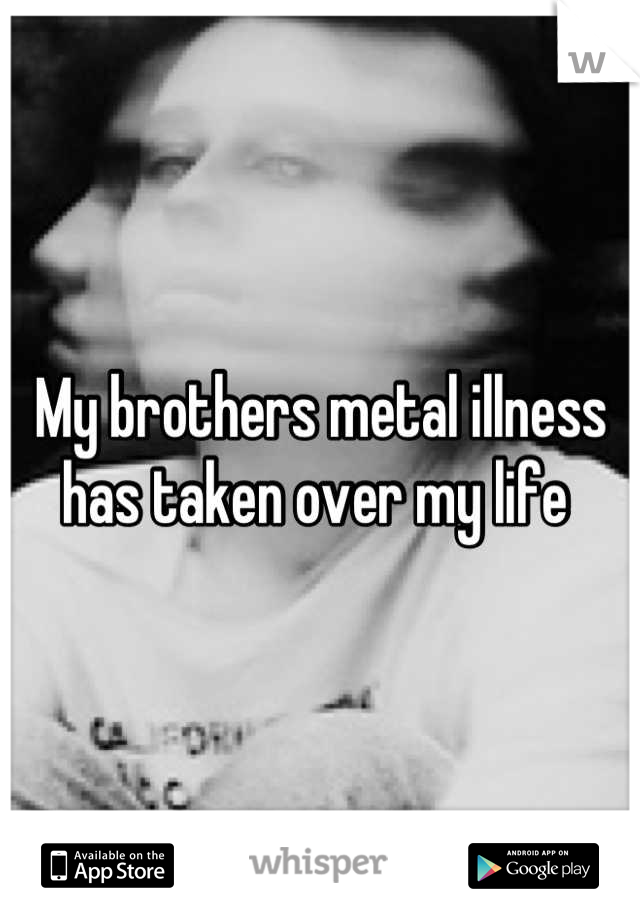 My brothers metal illness has taken over my life