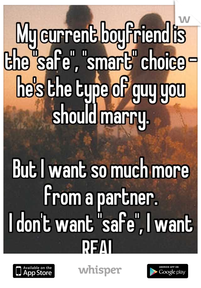 "My current boyfriend is the ""safe"", ""smart"" choice - he's the type of guy you should marry.  But I want so much more from a partner.  I don't want ""safe"", I want REAL."