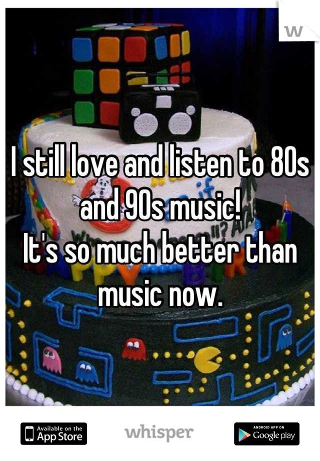 I still love and listen to 80s and 90s music! It's so much better than music now.