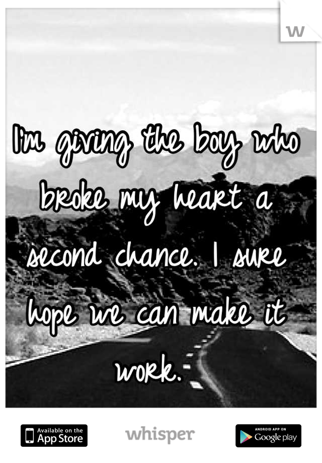 I'm giving the boy who broke my heart a second chance. I sure hope we can make it work.