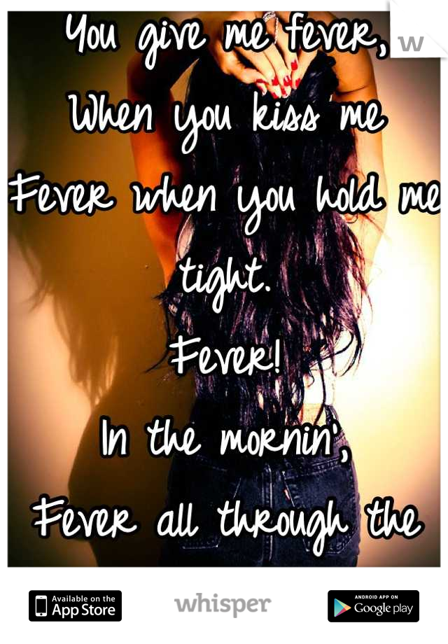 You give me fever, When you kiss me  Fever when you hold me tight. Fever! In the mornin', Fever all through the night...