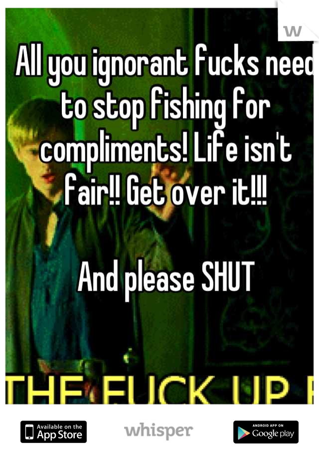 All you ignorant fucks need to stop fishing for compliments! Life isn't fair!! Get over it!!!  And please SHUT
