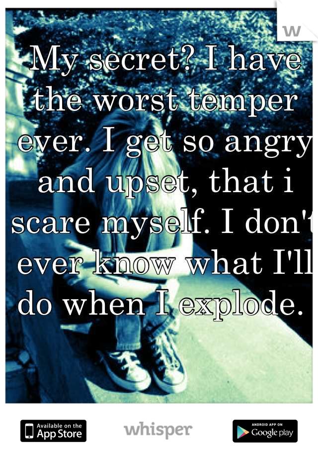 My secret? I have the worst temper ever. I get so angry and upset, that i scare myself. I don't ever know what I'll do when I explode.