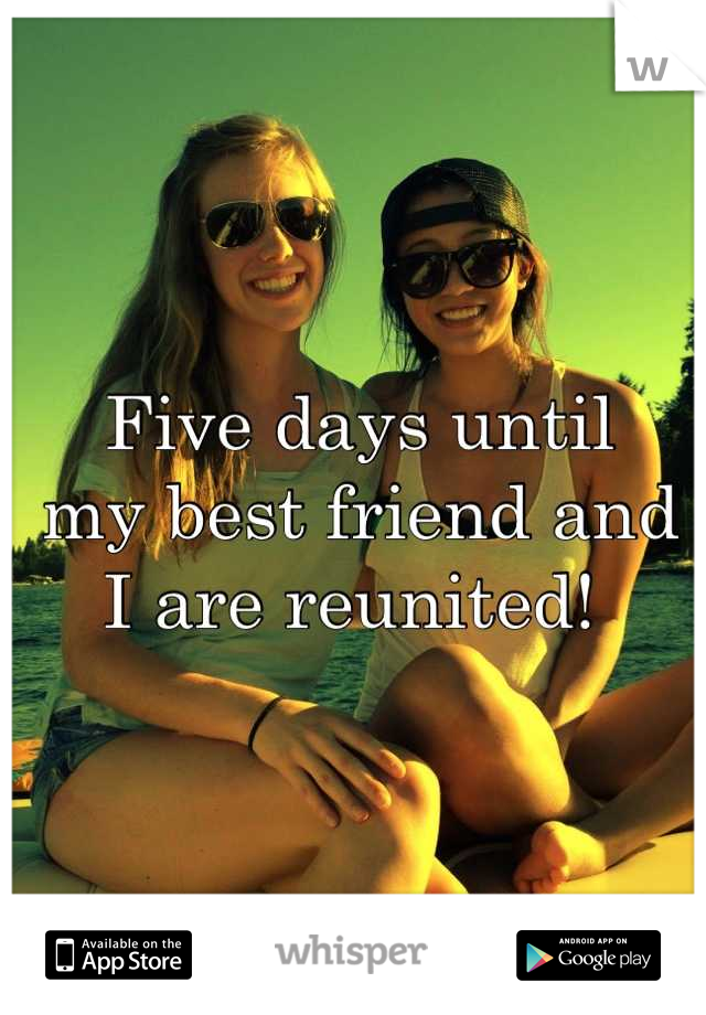 Five days until  my best friend and  I are reunited!
