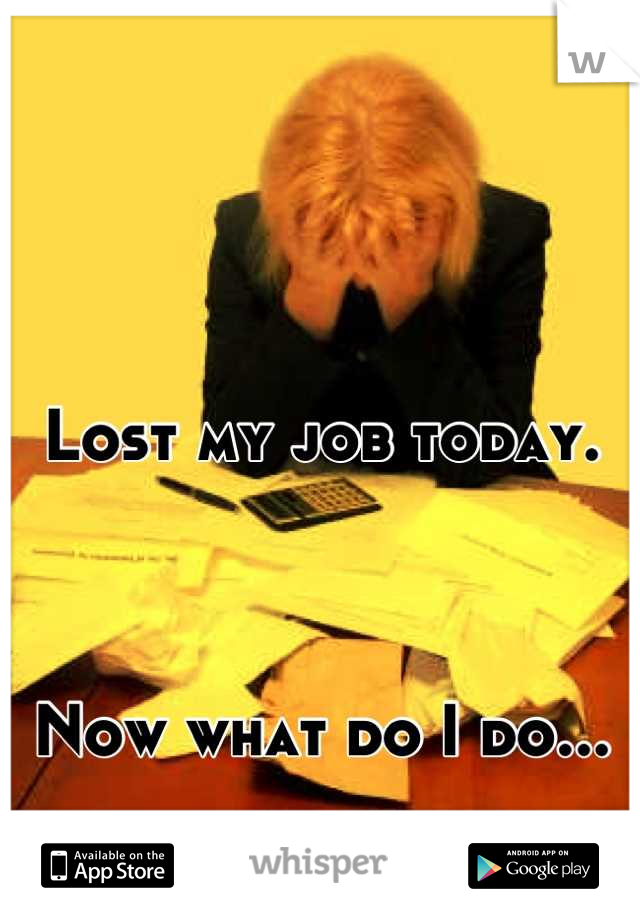 Lost my job today.     Now what do I do...