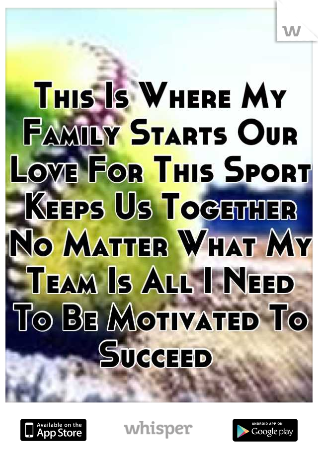 This Is Where My Family Starts Our Love For This Sport Keeps Us Together No Matter What My Team Is All I Need To Be Motivated To Succeed