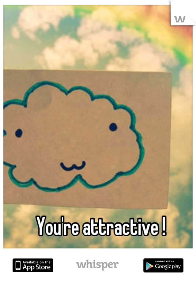 You're attractive !