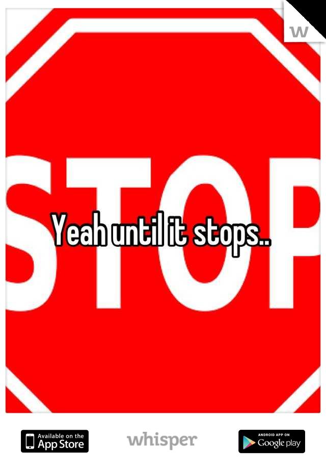 Yeah until it stops..