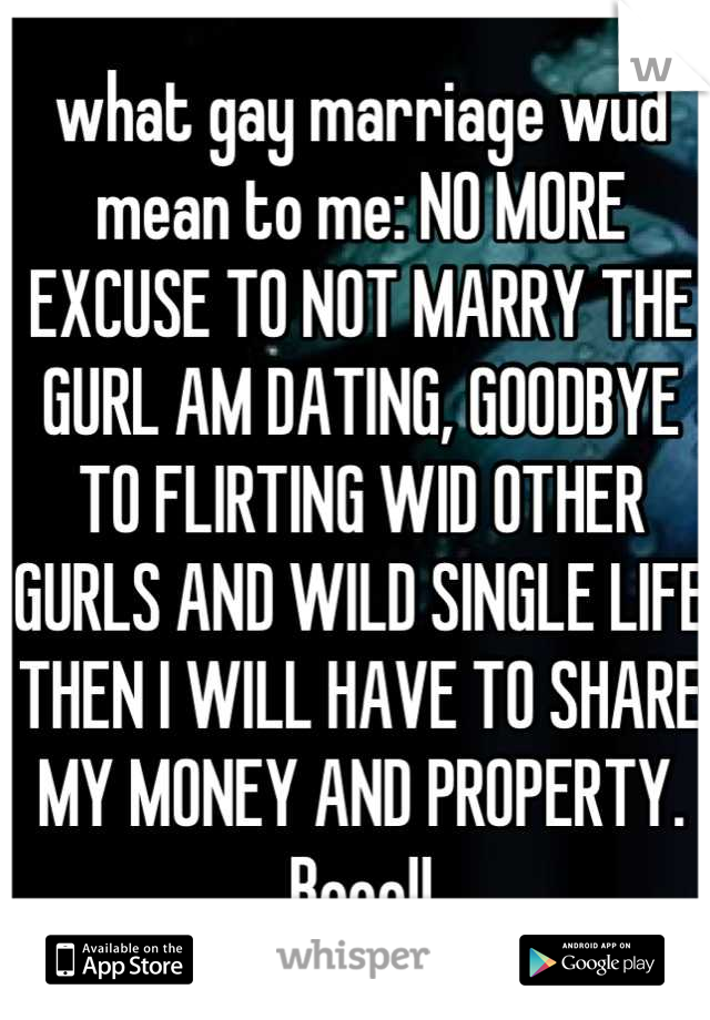 what gay marriage wud mean to me: NO MORE EXCUSE TO NOT MARRY THE GURL AM DATING, GOODBYE TO FLIRTING WID OTHER GURLS AND WILD SINGLE LIFE THEN I WILL HAVE TO SHARE MY MONEY AND PROPERTY. Booo!!