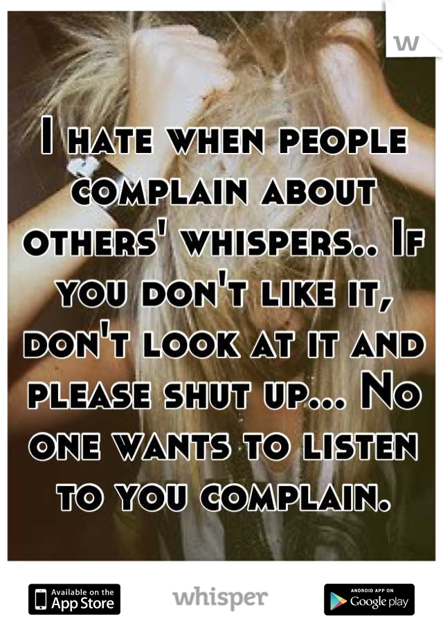 I hate when people complain about others' whispers.. If you don't like it, don't look at it and please shut up... No one wants to listen to you complain.