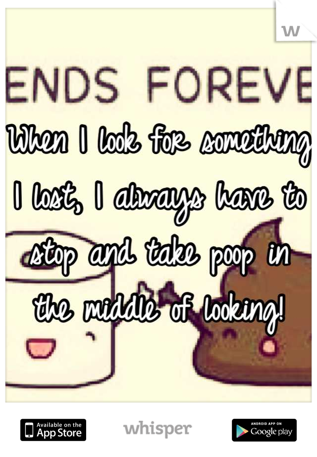 When I look for something I lost, I always have to stop and take poop in the middle of looking!