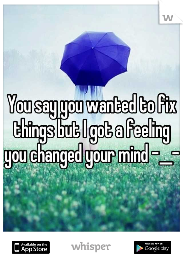 You say you wanted to fix things but I got a feeling you changed your mind -__-