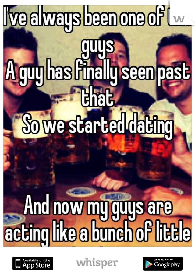 I've always been one of the guys A guy has finally seen past that So we started dating    And now my guys are acting like a bunch of little bitches Wtf is their problem!?