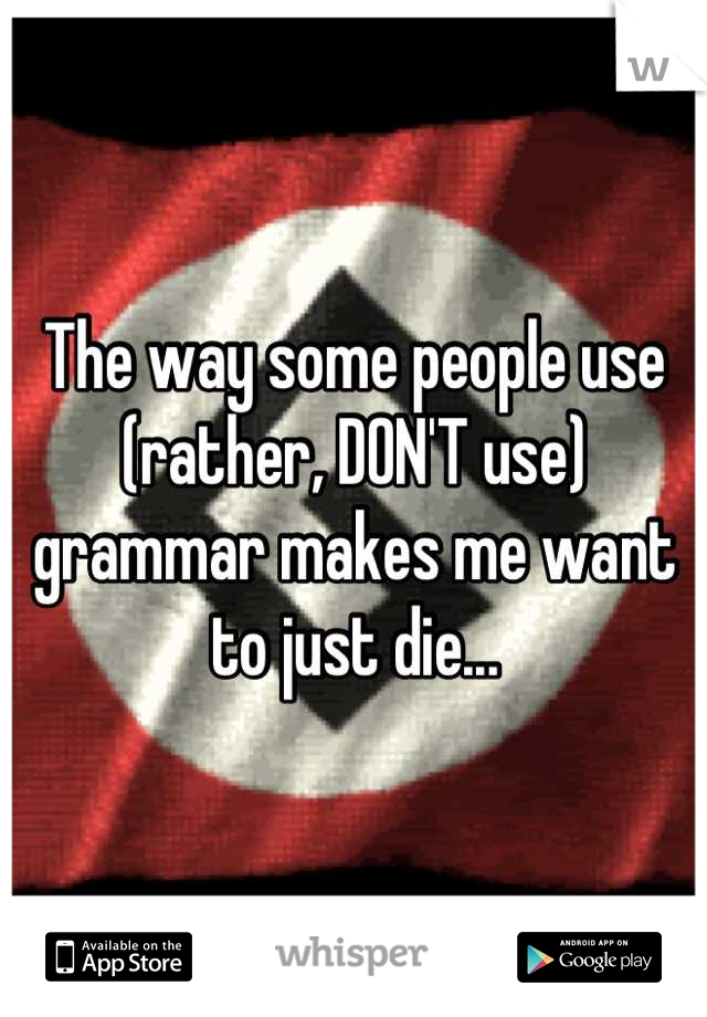 The way some people use (rather, DON'T use) grammar makes me want to just die...