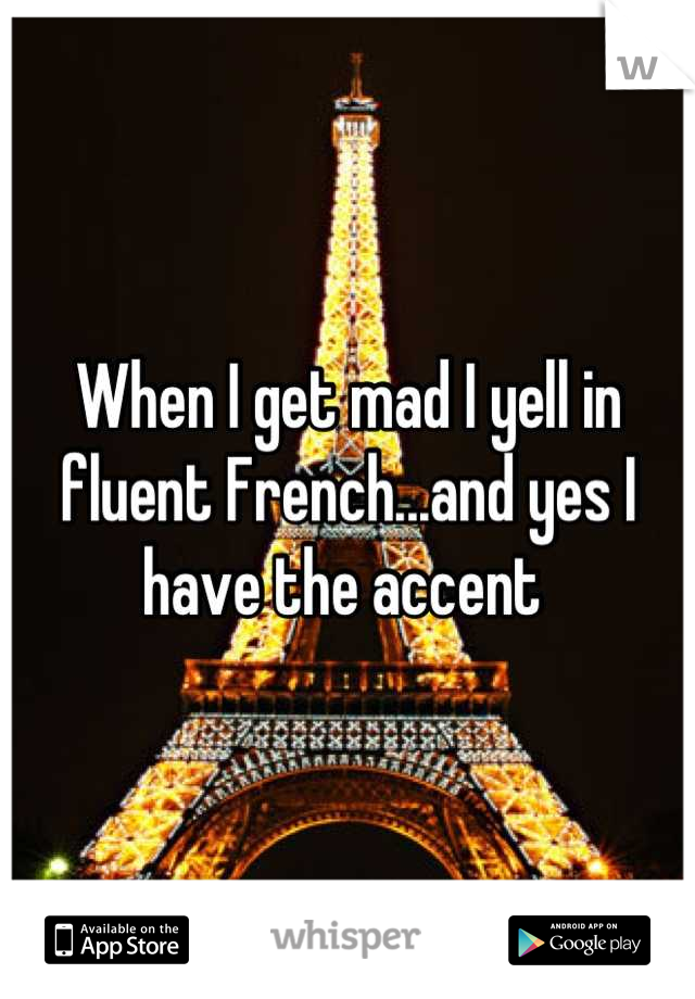 When I get mad I yell in fluent French...and yes I have the accent