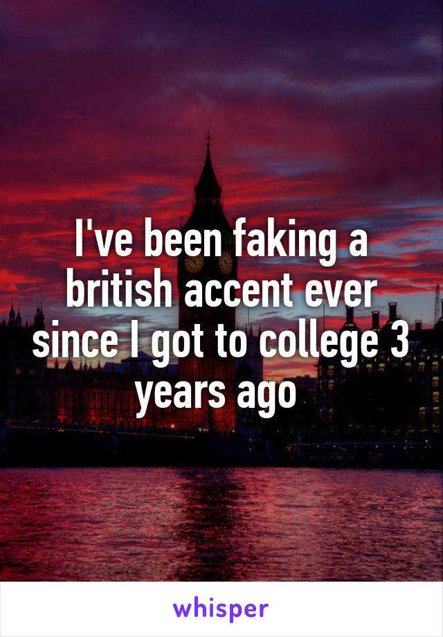 I've been faking a british accent ever since I got to college 3 years ago