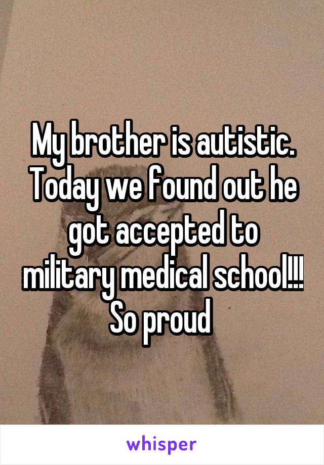 My brother is autistic. Today we found out he got accepted to military medical school!!! So proud