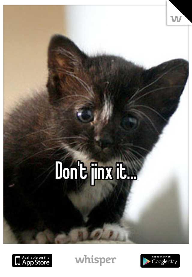 Don't jinx it...