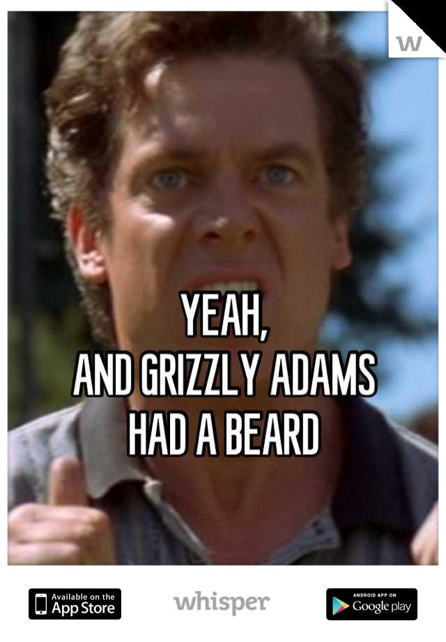 04d83fc735d8c65767744d3bbfb0a7581b7792 wm?v=3 yeah, and grizzly adams had a beard