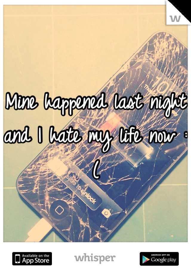 Mine happened last night and I hate my life now :(