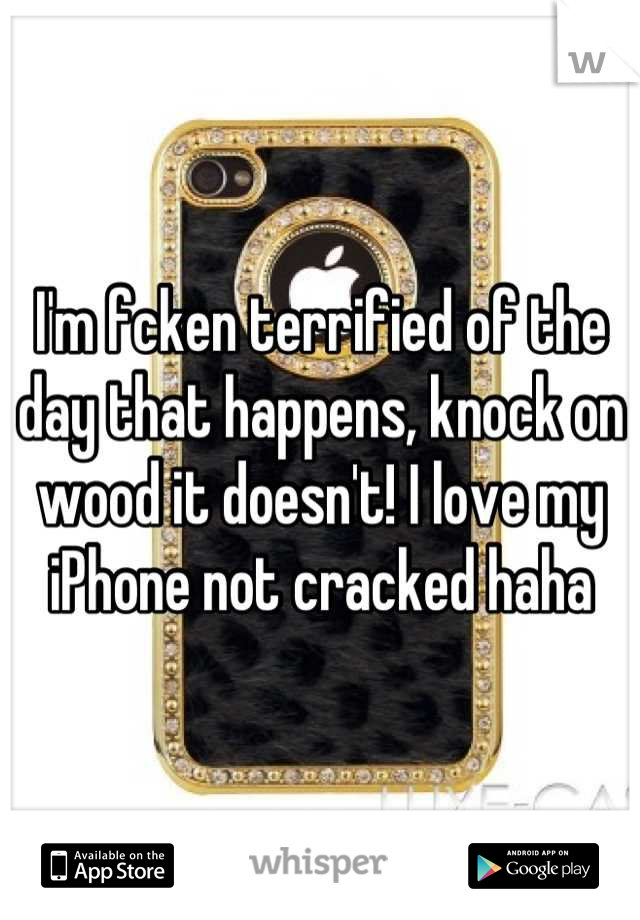 I'm fcken terrified of the day that happens, knock on wood it doesn't! I love my iPhone not cracked haha