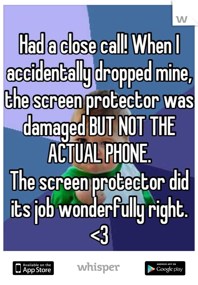 Had a close call! When I accidentally dropped mine, the screen protector was damaged BUT NOT THE ACTUAL PHONE. The screen protector did its job wonderfully right. <3