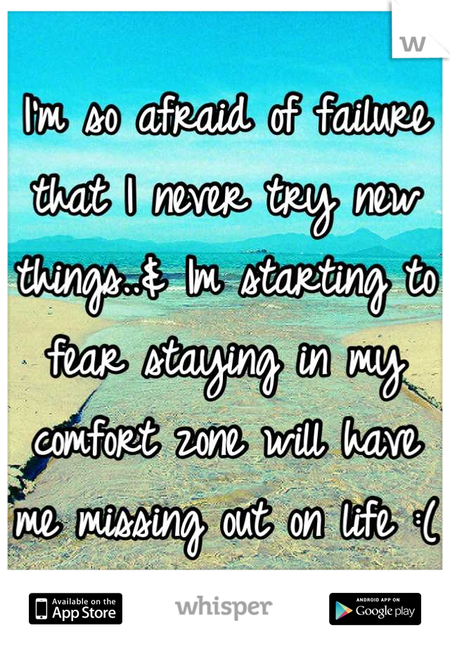 I'm so afraid of failure that I never try new things..& Im starting to fear staying in my comfort zone will have me missing out on life :(