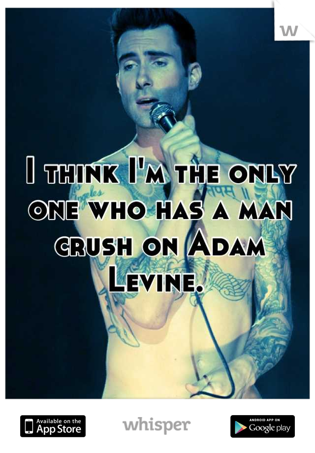 I think I'm the only one who has a man crush on Adam Levine.