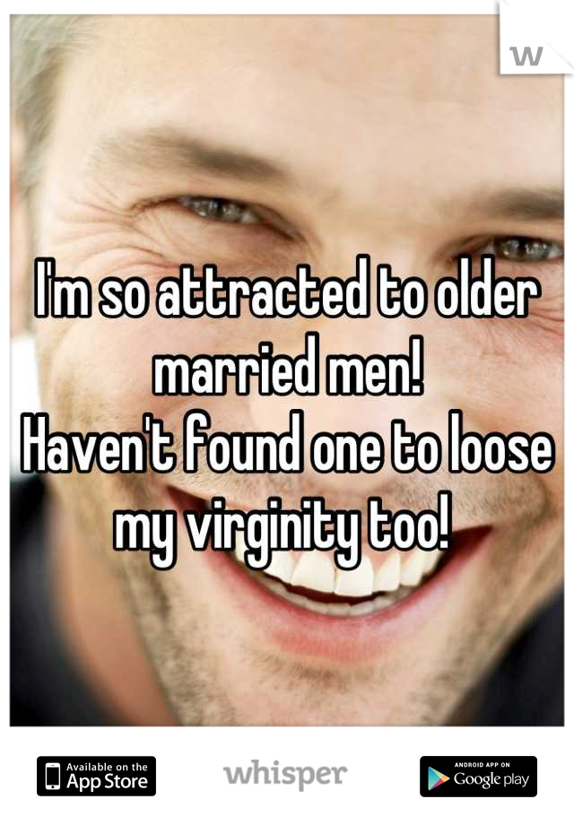 I'm so attracted to older married men!  Haven't found one to loose my virginity too!