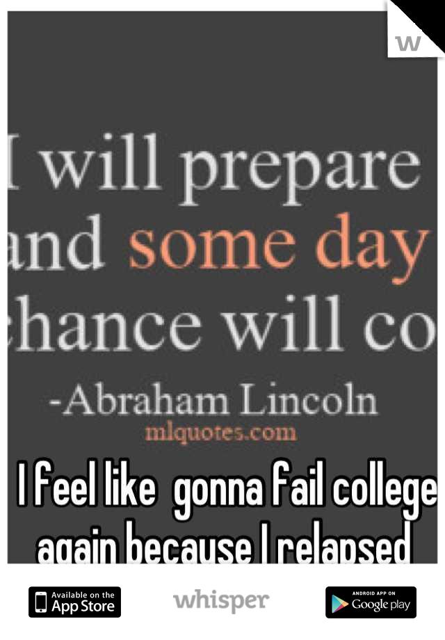 I feel like  gonna fail college again because I relapsed