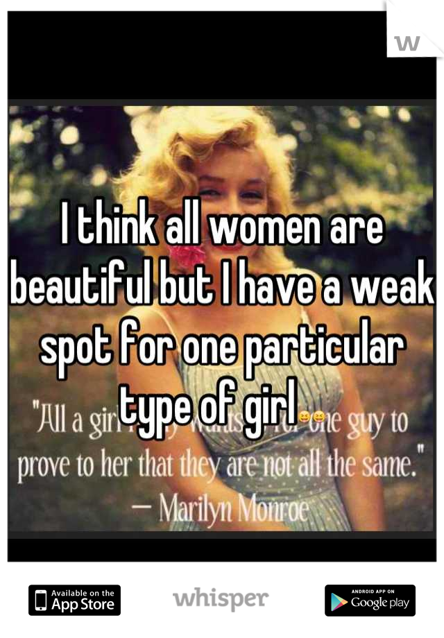 I think all women are beautiful but I have a weak spot for one particular type of girl😝😝