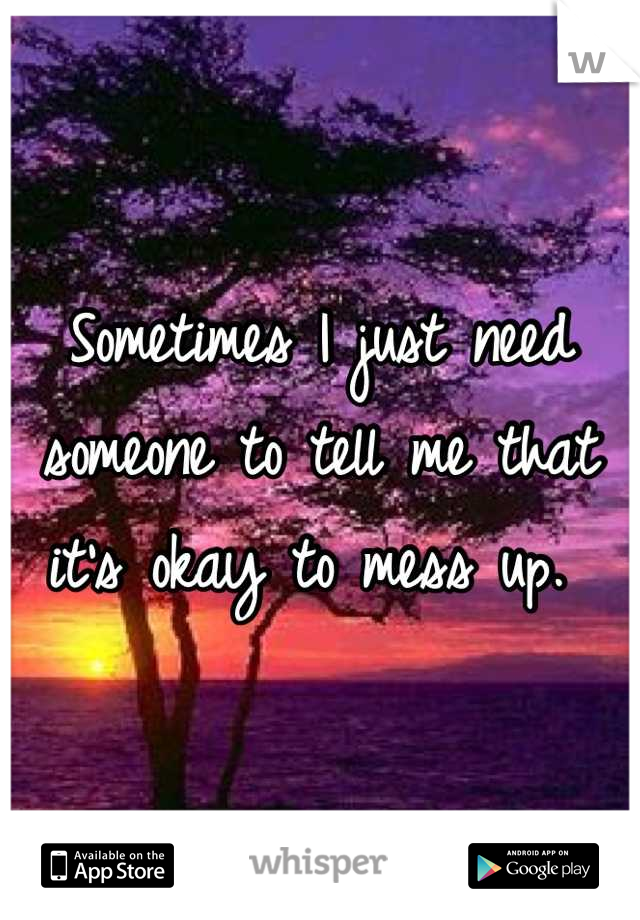 Sometimes I just need someone to tell me that it's okay to mess up.