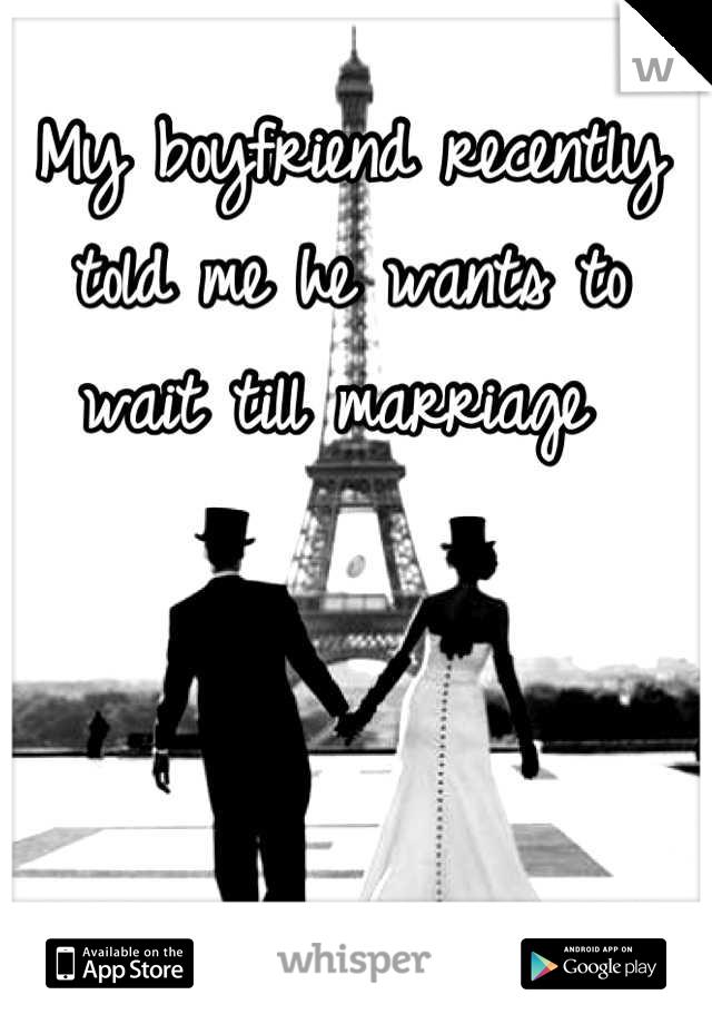 My boyfriend recently told me he wants to wait till marriage