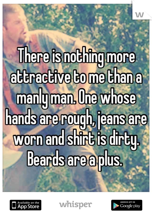There is nothing more attractive to me than a manly man. One whose hands are rough, jeans are worn and shirt is dirty. Beards are a plus.