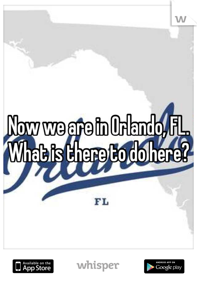 Now we are in Orlando, FL. What is there to do here?