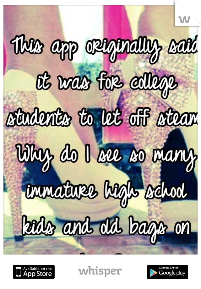 This app originally said it was for college students to let off steam. Why do I see so many immature high school kids and old bags on here?